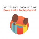 Cómo fortalecer el vínculo entre padres e hijos